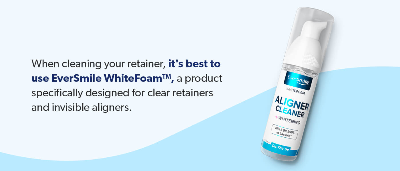 Use EverSmile WhiteFoam to clean your retainer.