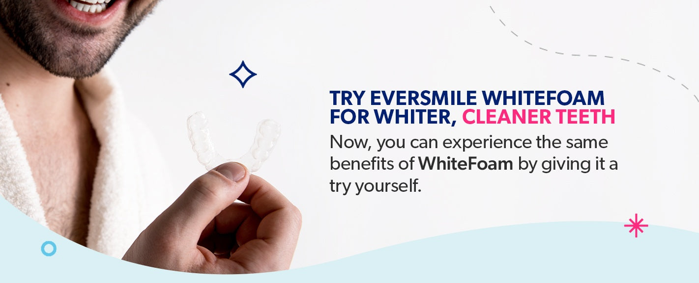Try EverSmile WhiteFoam for whiter, cleaner teeth.
