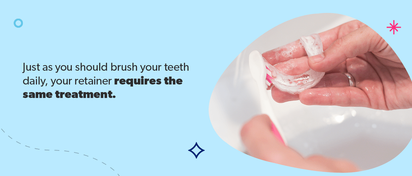 Your retainer requires the same daily treatment as brushing your teeth.