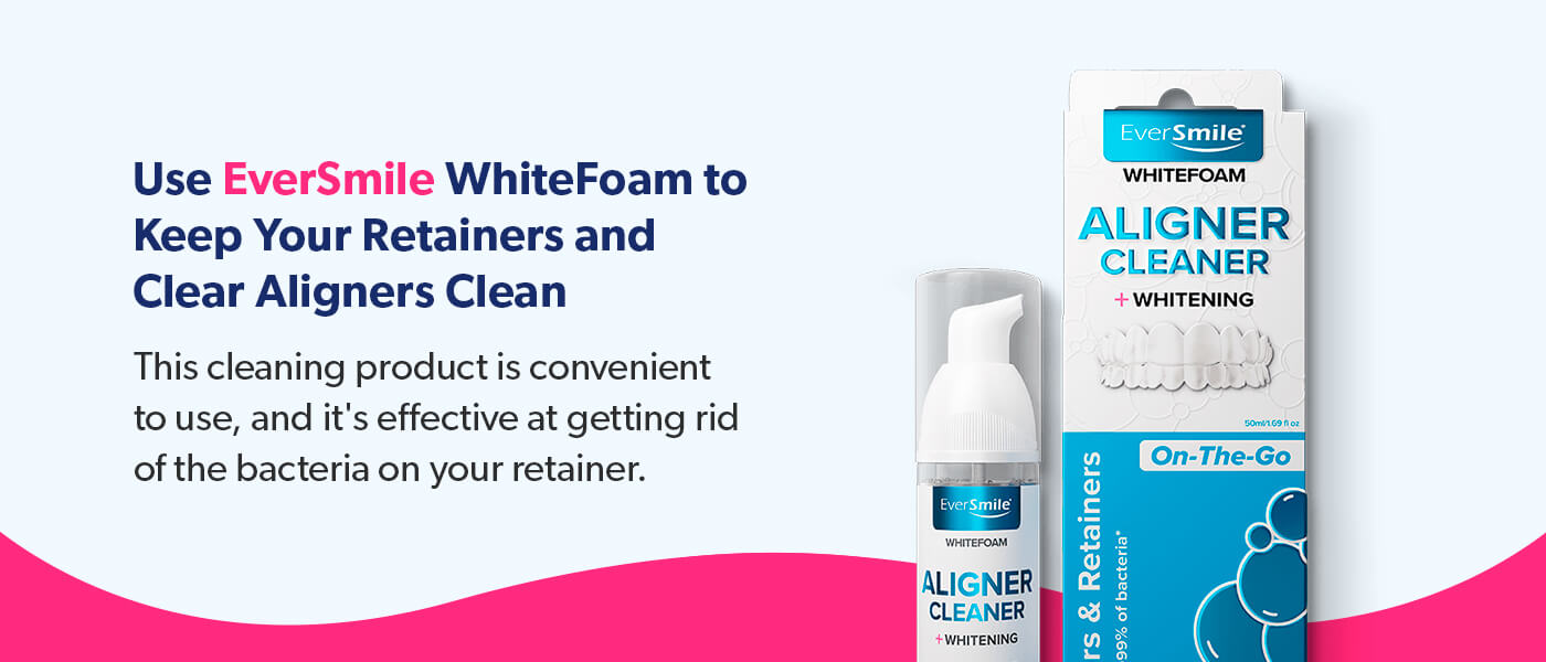 Use EverSmile WhiteFoam to keep your retainers and clear aligners clean.