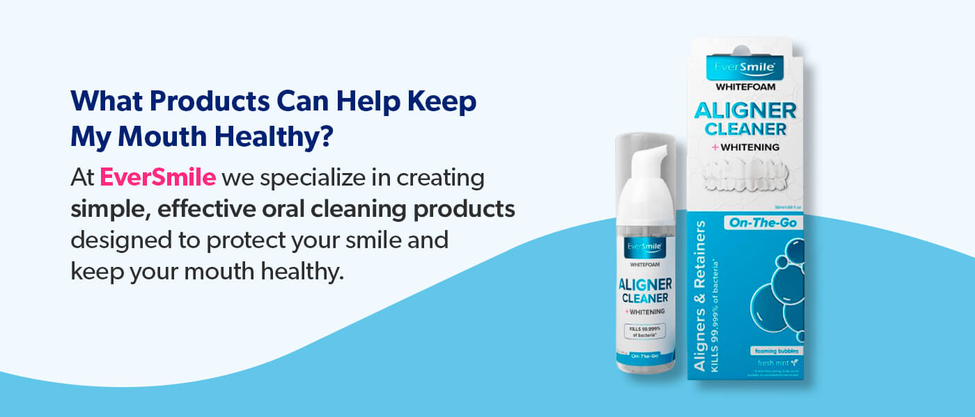 Use EverSmile products to keep your mouth healthy.