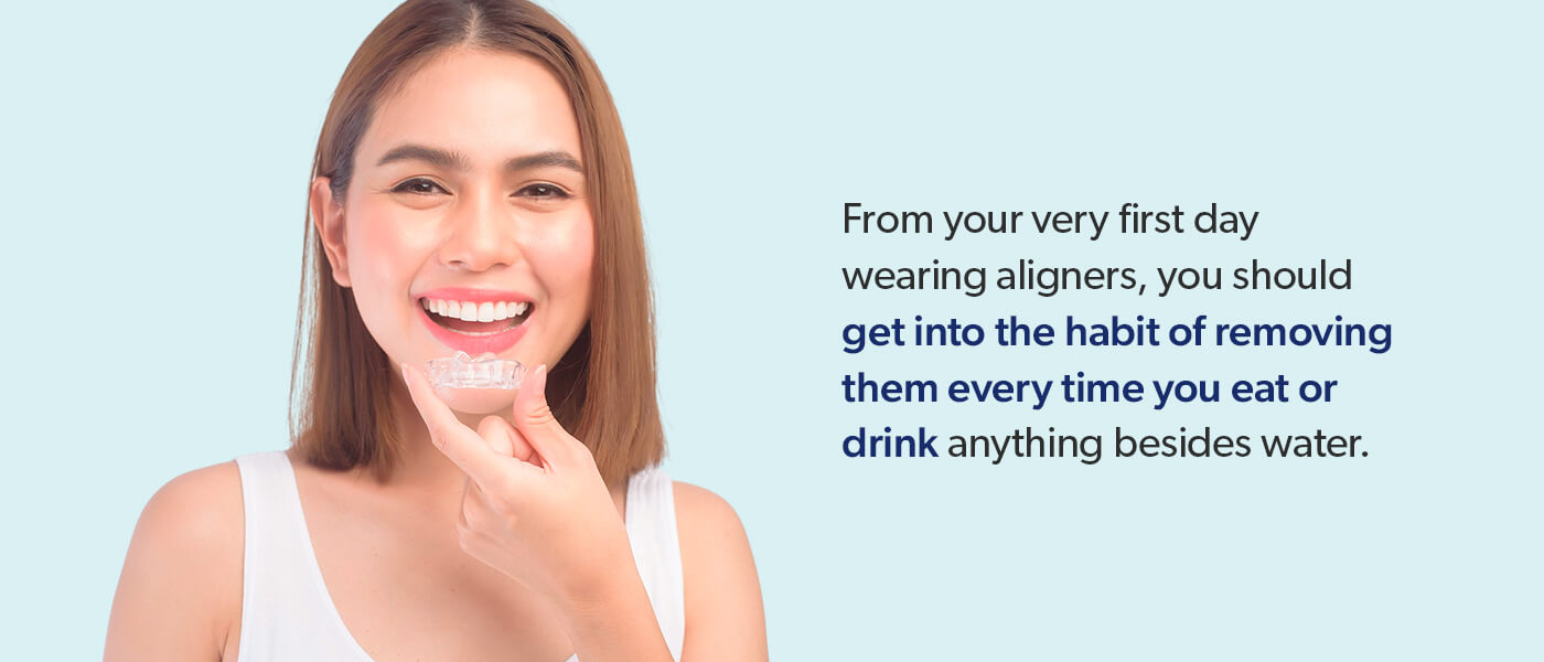 Get in the habit of removing aligners every time you eat or drink.