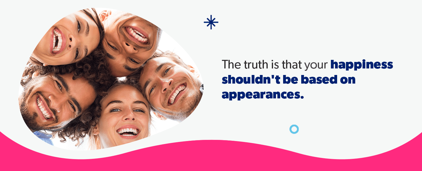 Your happiness shouldn't be based on appearances.