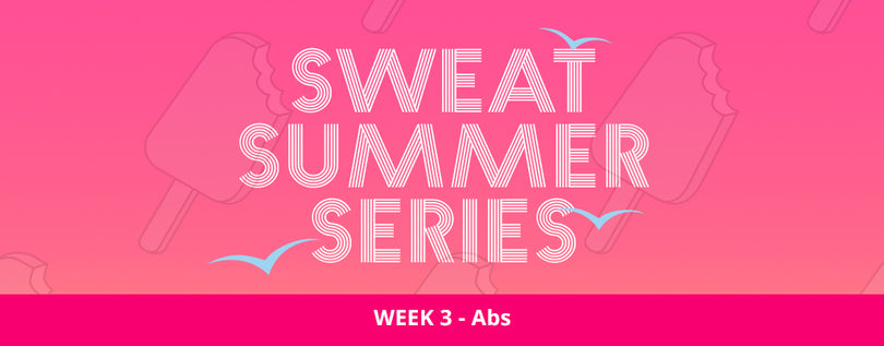 SWEAT SUMMER SERIES WEEK 3 - ABS