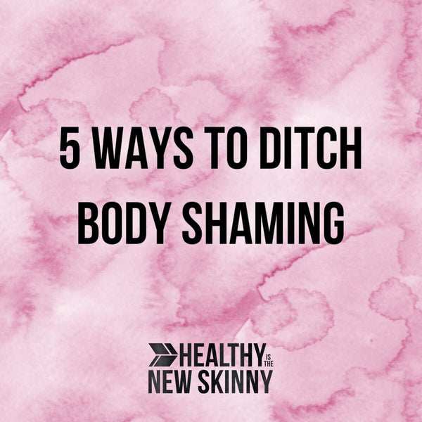 5 Ways to Ditch Body Shaming