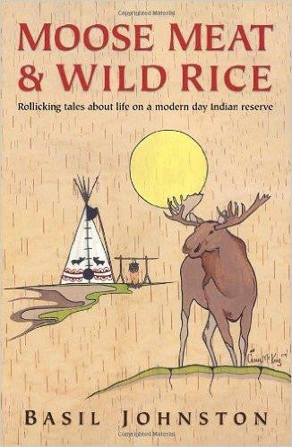 Moose Meat & Wild Rice: Rollicking Tales About Life on a Modern Day Indian Reserve - Up the Lake Trading Company