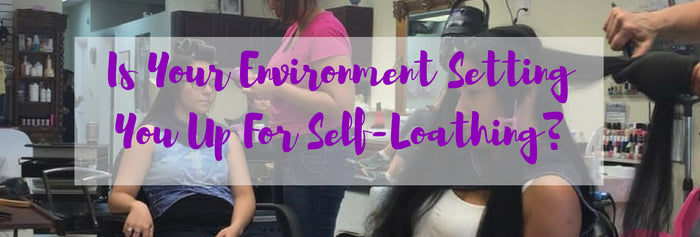 Is Your Environment Setting You Up For Self-loathing?