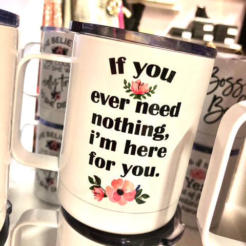 If You Ever Need Nothing Travel Mug