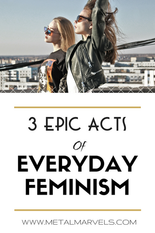 Feminism doesn't need to be just another F-word. Let's lift each other up with these simple acts of everyday feminism