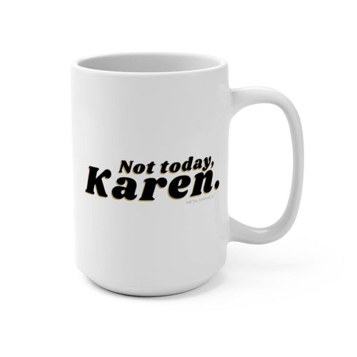Not Today, Karen 15 oz Mug - Metal Marvels - Bold mantras for bold women.