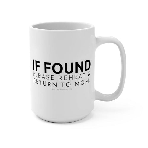 If Found Please Reheat & Return to Mom 15 oz Mug - Metal Marvels - Bold mantras for bold women.