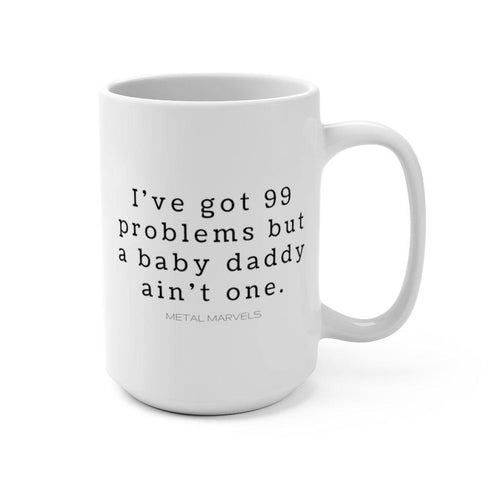 I've Got 99 Problems But a Baby Daddy Ain't One Mug 15oz - Metal Marvels - Bold mantras for bold women.
