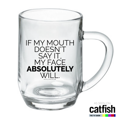 If My Mouth Doesn't Say It, My Face Absolutely Will 19 oz Glass Mug *the Original as seen on MTV Catfish* - Metal Marvels - Bold mantras for bold women.