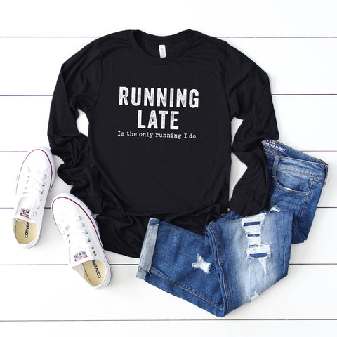 Running Late is the Only Running I Do | Long Sleeve Graphic Tee