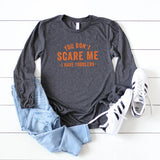 You Don't Scare Me, I Have Toddlers | Long Sleeve Graphic Tee