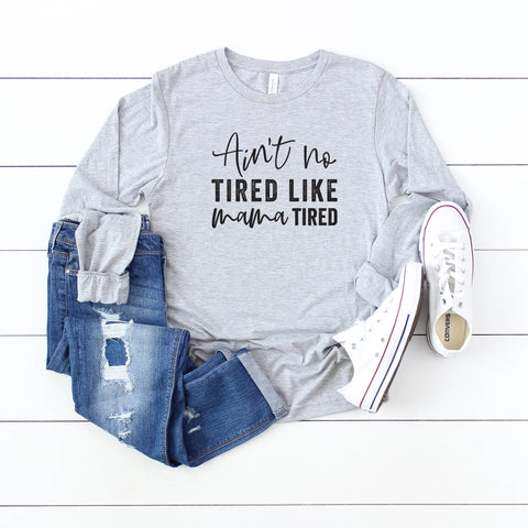 Ain't No Tired Like Mama Tired | Long Sleeve Graphic Tee
