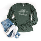 I Say What Everyone Else is Thinking | Long Sleeve Graphic Tee