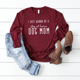I Just Wanna Be a Stay a Home Dog Mom | Long Sleeve Graphic Tee
