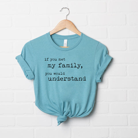 If You Met My Family You Would Understand | Short Sleeve Graphic Tee