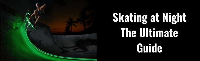 Ultimate Guide to Skateboarding At Night