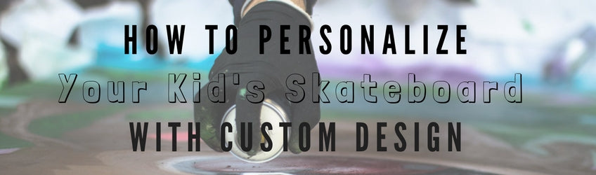 how to personalize your kid's skateboard with custom design