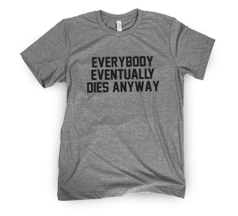 Everybody Eventually Dies Anyway Tee