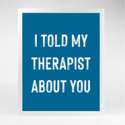 Gallery Prints Navy Print / 5x7 / Unframed I Told My Therapist About You