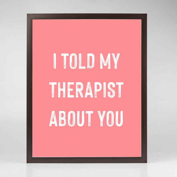 Gallery Prints Pink Print / 8x10 / Walnut I Told My Therapist About You