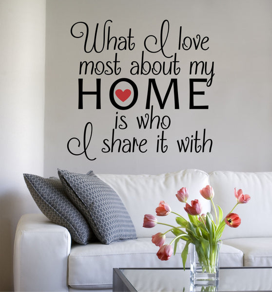 What I Love About My Home Is Who I Share It With Quote Vinyl Wall Decal Sticker - Decor Designs Decals - 1