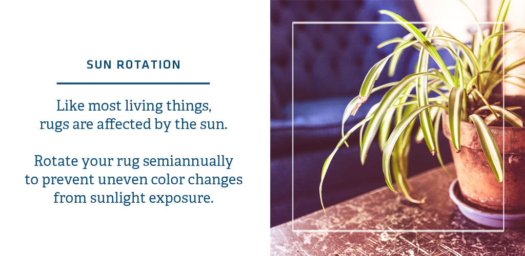 Rugs are affected by sunlight exposure; be sure to rotate regularly
