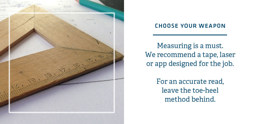 You need the right tool for the job when measuring for a rug size. Get a measuring tape, laser or app. Don't heel to toe your measurements.