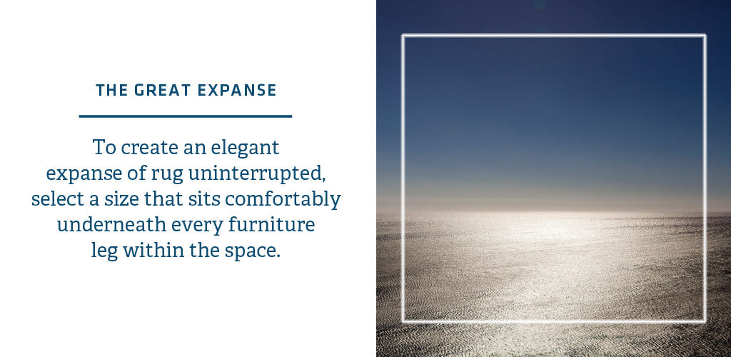 THE GREAT EXPANSE   To create an elegant  expanse of rug uninterrupted, select a size that sits comfortably  underneath every furniture  leg within the space.