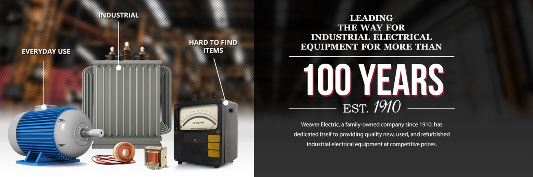 Leading the way for industrial electrical equipment for more than 100 years. Weaver Electric, a family-owner company since 1910, has dedicated itself to rpoviding quality new, used and refurbished industrial electrial equipment at competitive prices.