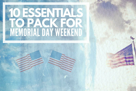 10 Essential Items to Pack for a Successful and Super Fun Memorial Day Weekend 2016