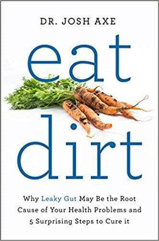 Eat Dirt: Why Leaky Gut May Be the Root Cause of Your Health Problems and 5 Surprising Steps to Cure It by Dr Josh Axe