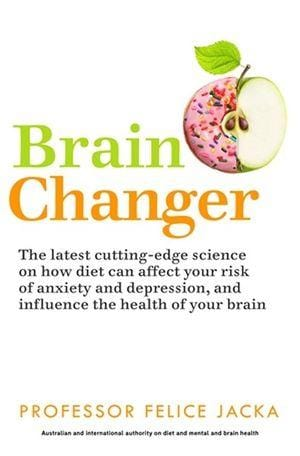 Brain Changer: The Good Mental Health Diet by Prof Felice Jacka