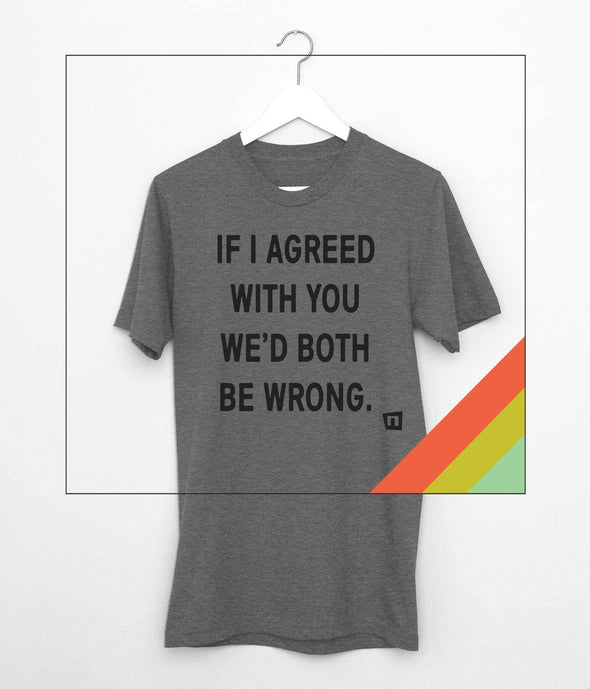 NOGGINHED Brand Tshirts Deep Heather / Small 'If I Agree With You, We'd Both Be Wrong' Tshirt