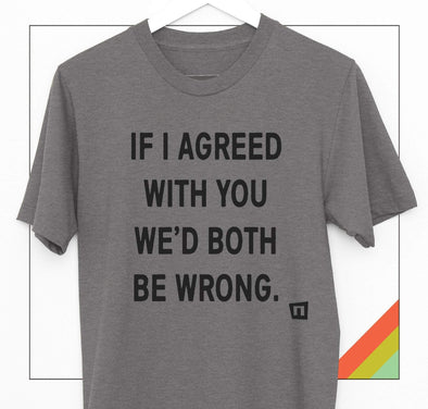 NOGGINHED Brand Tshirts 'If I Agree With You, We'd Both Be Wrong' Tshirt
