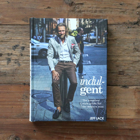 Indulgent - The Complete Style Guide For The Modern Man - Jeff Lack