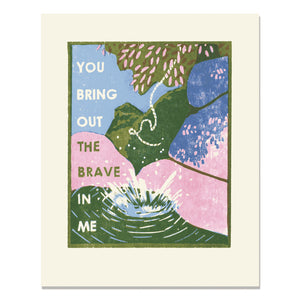 You Bring Out the Brave in Me Art Print