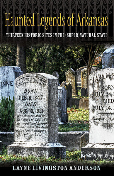Haunted Legends of Arkansas: Thirteen Historic Sites in the (Super)Natural State