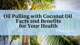 Oil Pulling with Coconut Oil - Facts and Benefits for Your Health