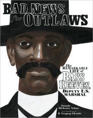 Bad News for Outlaws: The Remarkable Life of Bass Reeves, Deputy U. S. Marshall Bad News for Outlaws: The Remarkable Life of Bass Reeves, Deputy U. S. Marshall - EyeSeeMe African American Children's Bookstore