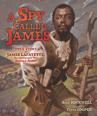 A Spy Called James: The True Story of James Armistead Lafayette, Revolutionary War Double Agent by Anne Rockwell