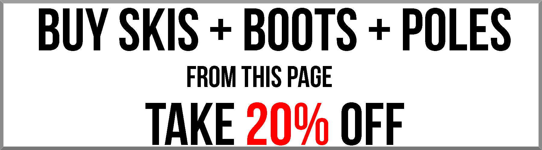 Purchase any combination of ski, boot, and poles from this page and get 20% off. Enter code ME7FP2H84DKD at checkout. Offer cannot be combined with any other coupon codes.