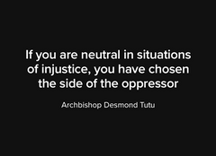 """If you are neutral in situations of injustice, you have chosen the side of the oppressor"""