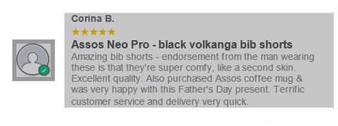 Review Assos Neo Pro - black volkanga bib shorts  Amazing bib shorts - endorsement from the man wearing these is that they're super comfy, like a second skin. Excellent quality. Also purchased Assos coffee mug & was very happy with this Father's Day present. Terrific customer service and delivery very quick