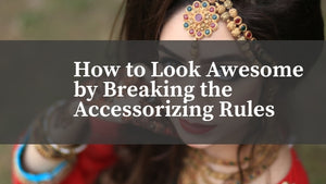 How to Look Awesome by Breaking the Accessorizing Rules