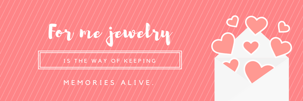 For me, jewelry is the way of keeping memories alive!