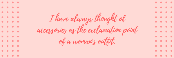 I have always thought of accessories as the exclamation point of a woman's outfit
